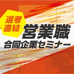 【新宿】6/29(土) 選考直結! 営業職合同企業セミナー